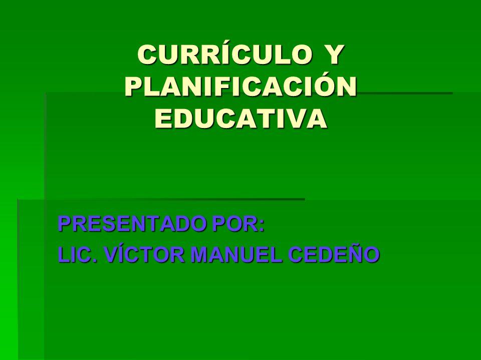 CURRÍCULO Y PLANIFICACIÓN EDUCATIVA PRESENTADO POR: LIC. VÍCTOR MANUEL CEDEÑO