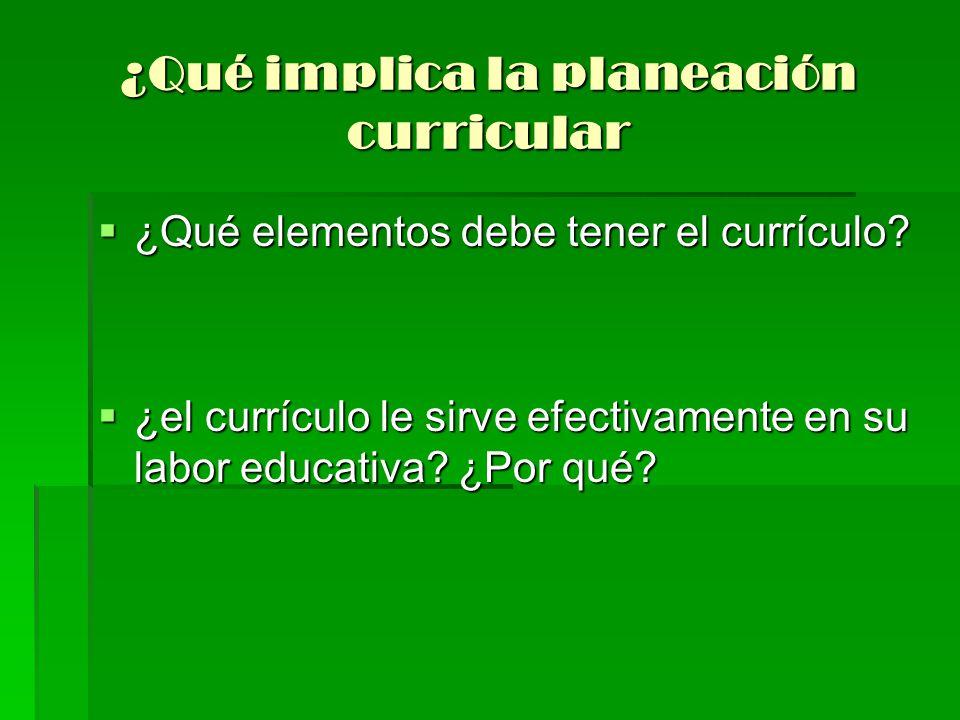 ¿Qué implica la planeación curricular ¿Qué elementos debe tener el currículo? ¿Qué elementos debe tener el currículo? ¿el currículo le sirve efectivam