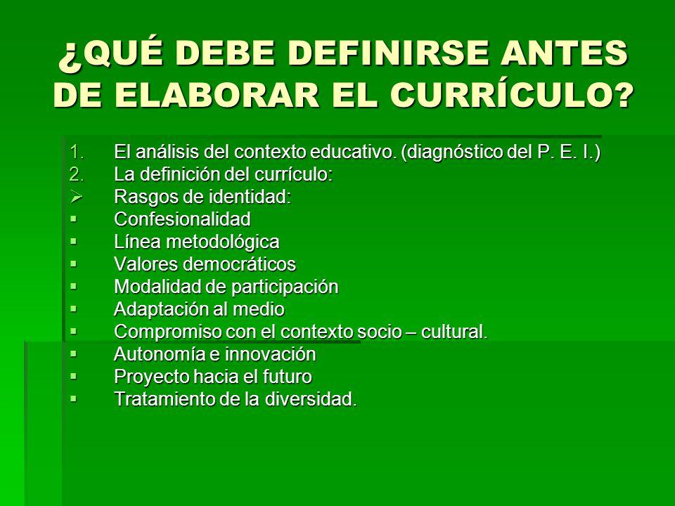 ¿ QUÉ DEBE DEFINIRSE ANTES DE ELABORAR EL CURRÍCULO? 1.El análisis del contexto educativo. (diagnóstico del P. E. I.) 2.La definición del currículo: R
