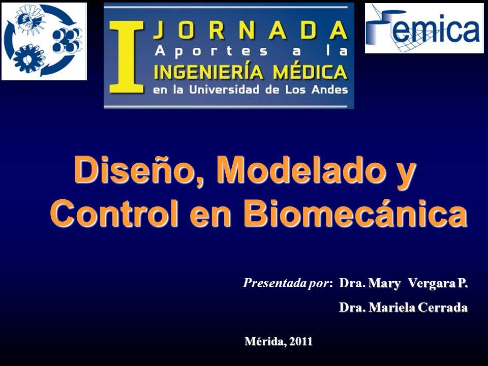 Mary Vergara P. Presentada por: Dra. Mary Vergara P. Dra. Mariela Cerrada Mérida, 2011 Diseño, Modelado y Control en Biomecánica