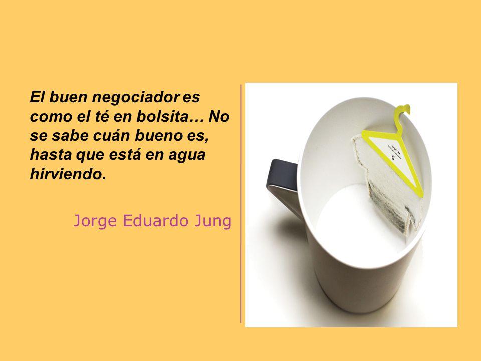 El buen negociador es como el té en bolsita… No se sabe cuán bueno es, hasta que está en agua hirviendo. Jorge Eduardo Jung