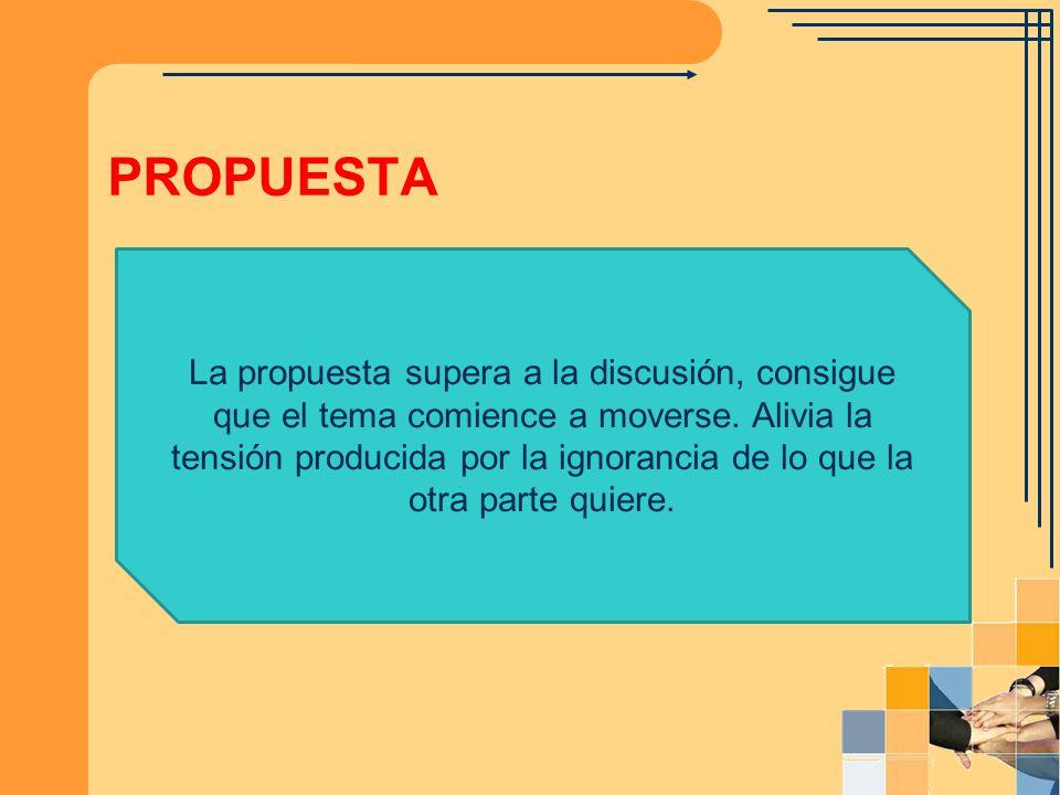 PROPUESTA La propuesta supera a la discusión, consigue que el tema comience a moverse. Alivia la tensión producida por la ignorancia de lo que la otra