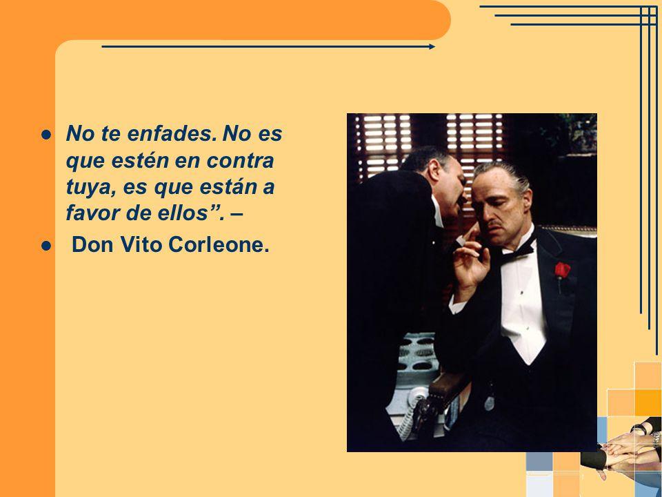 No te enfades. No es que estén en contra tuya, es que están a favor de ellos. – Don Vito Corleone.
