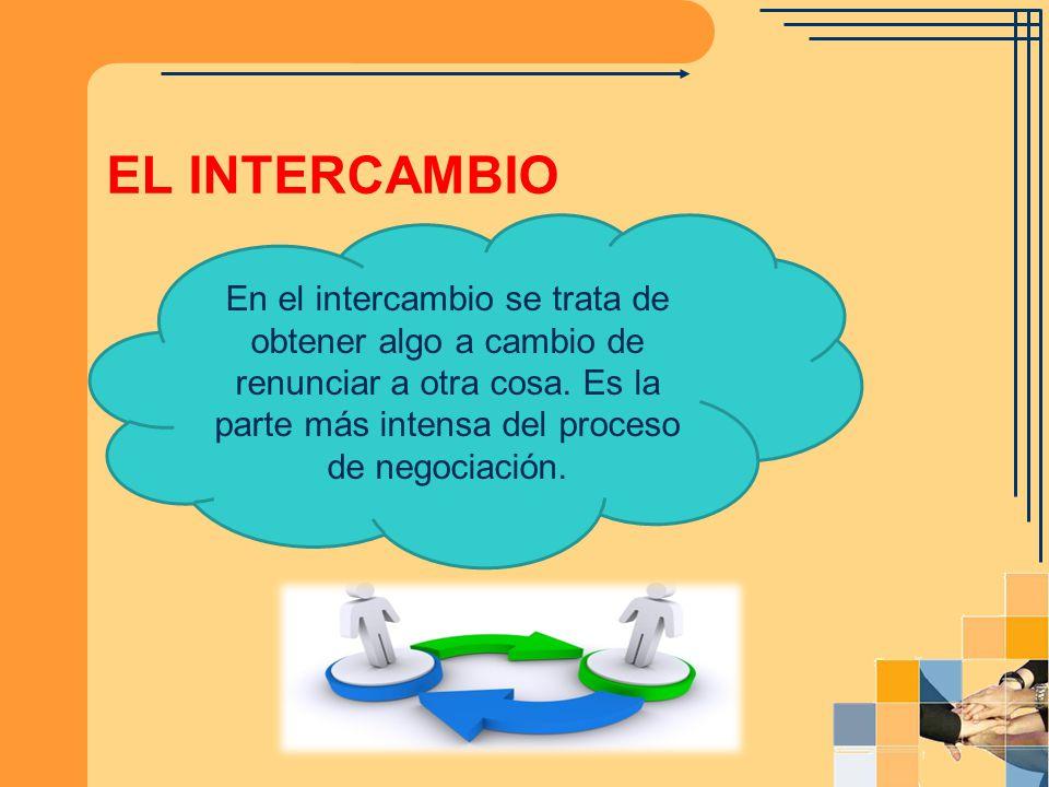 EL INTERCAMBIO En el intercambio se trata de obtener algo a cambio de renunciar a otra cosa. Es la parte más intensa del proceso de negociación.