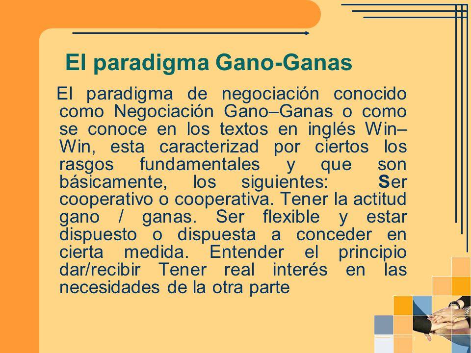 El paradigma Gano-Ganas El paradigma de negociación conocido como Negociación Gano–Ganas o como se conoce en los textos en inglés Win– Win, esta carac