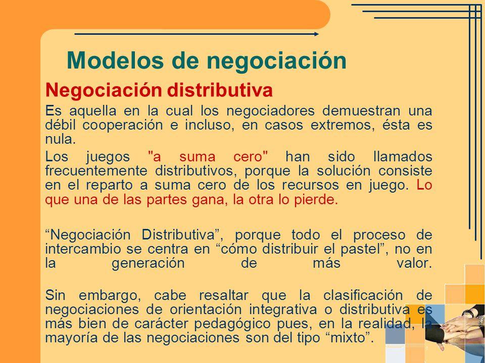 Modelos de negociación Negociación distributiva Es aquella en la cual los negociadores demuestran una débil cooperación e incluso, en casos extremos,