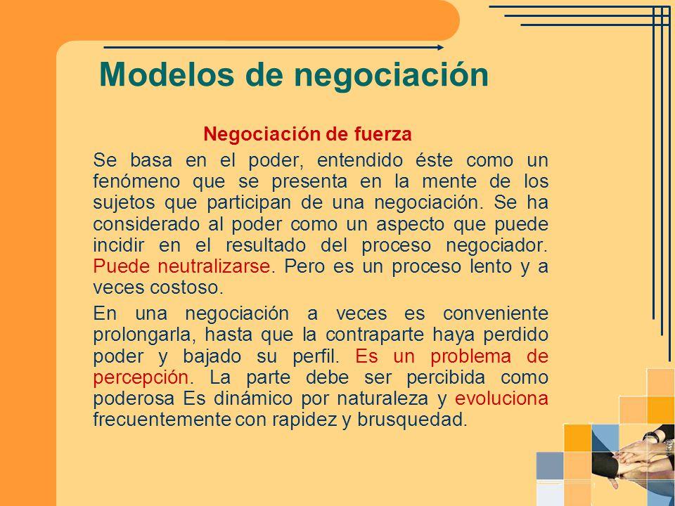 Modelos de negociación Negociación de fuerza Se basa en el poder, entendido éste como un fenómeno que se presenta en la mente de los sujetos que parti