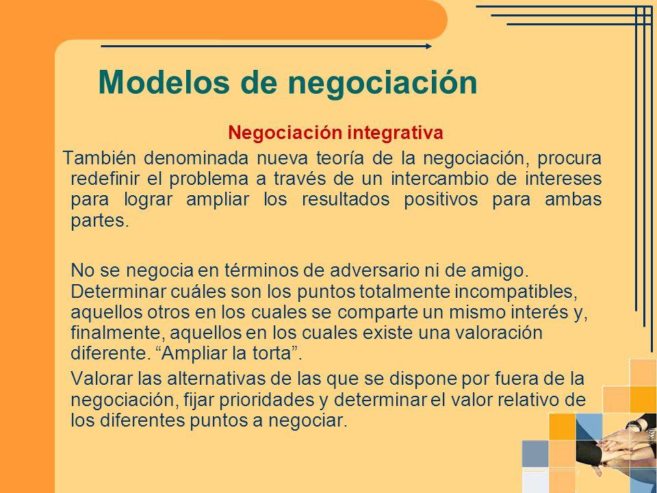 Modelos de negociación Negociación integrativa También denominada nueva teoría de la negociación, procura redefinir el problema a través de un interca