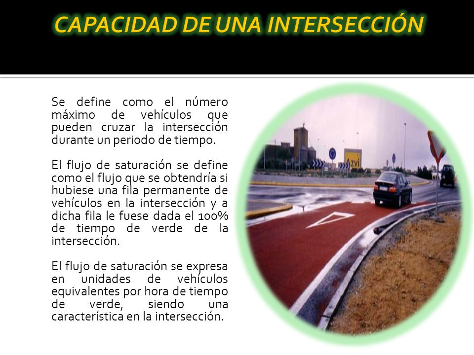 Se define como el número máximo de vehículos que pueden cruzar la intersección durante un periodo de tiempo. El flujo de saturación se define como el