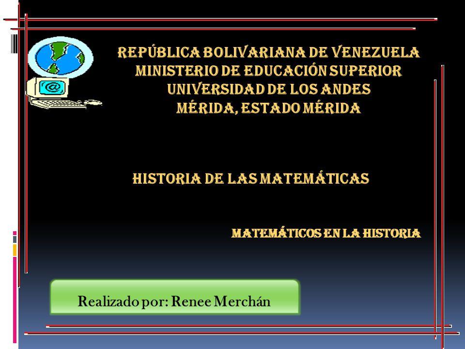Historia de las Matemáticas Matemáticos en la Historia República Bolivariana de Venezuela Ministerio de Educación Superior Universidad de los Andes Mé