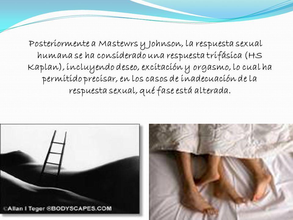 Posteriormente a Mastewrs y Johnson, la respuesta sexual humana se ha considerado una respuesta trifásica (HS Kaplan), incluyendo deseo, excitación y