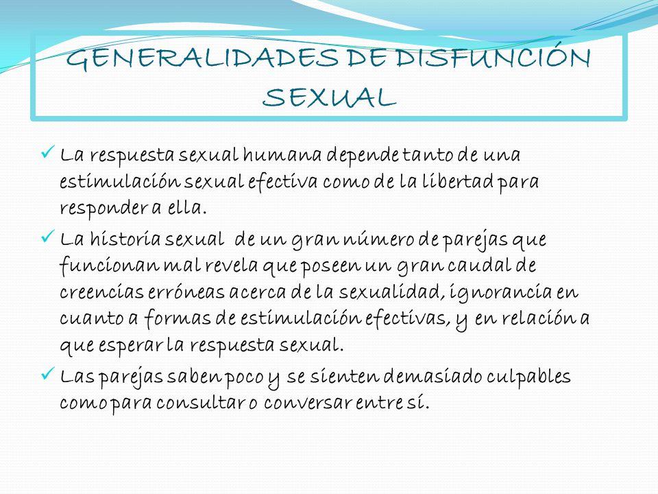 GENERALIDADES DE DISFUNCIÓN SEXUAL La respuesta sexual humana depende tanto de una estimulación sexual efectiva como de la libertad para responder a e
