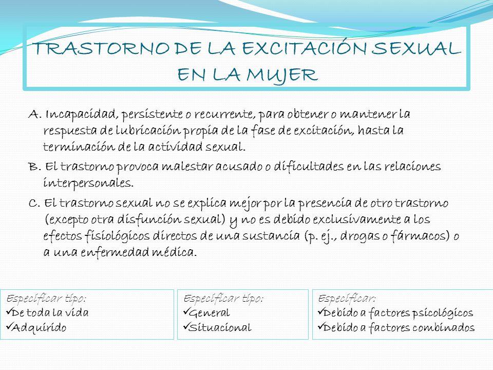 TRASTORNO DE LA EXCITACIÓN SEXUAL EN LA MUJER A. Incapacidad, persistente o recurrente, para obtener o mantener la respuesta de lubricación propia de