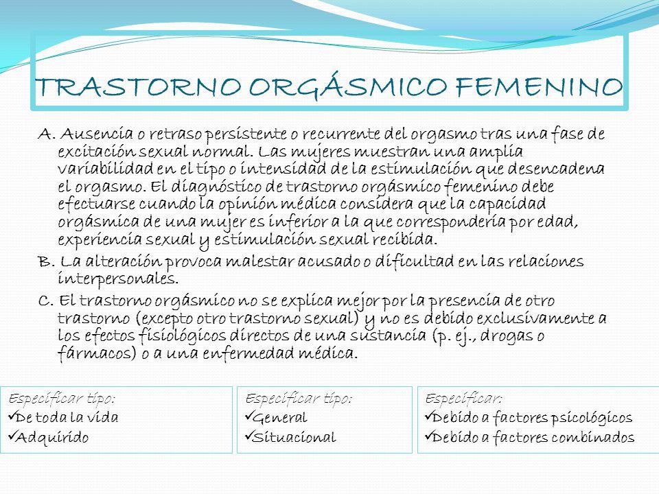 TRASTORNO ORGÁSMICO FEMENINO A. Ausencia o retraso persistente o recurrente del orgasmo tras una fase de excitación sexual normal. Las mujeres muestra