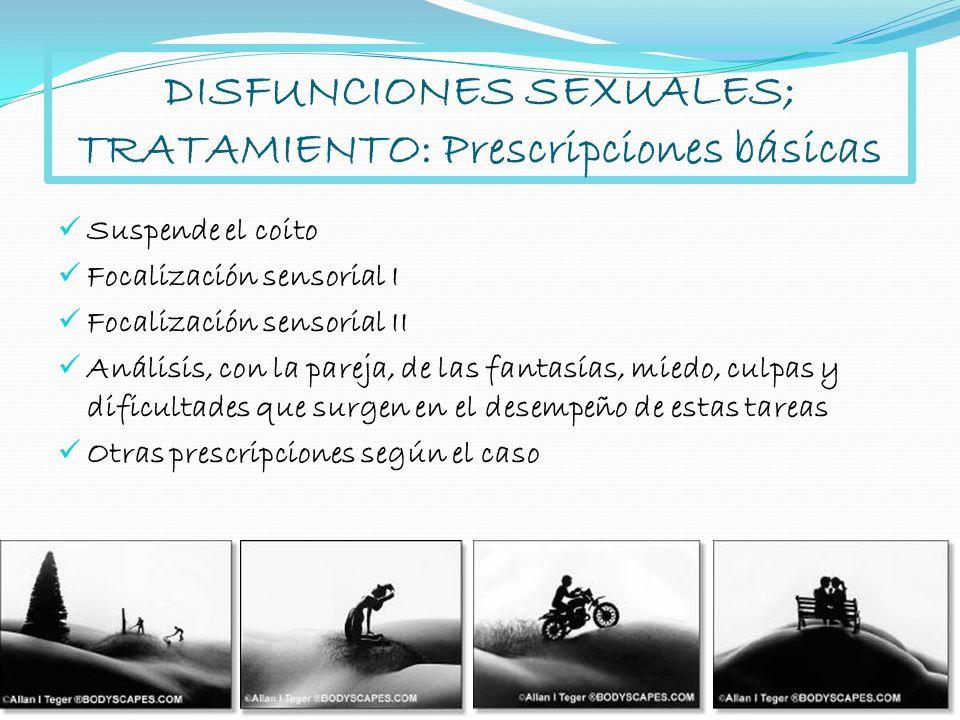DISFUNCIONES SEXUALES; TRATAMIENTO: Prescripciones básicas Suspende el coito Focalización sensorial I Focalización sensorial II Análisis, con la parej