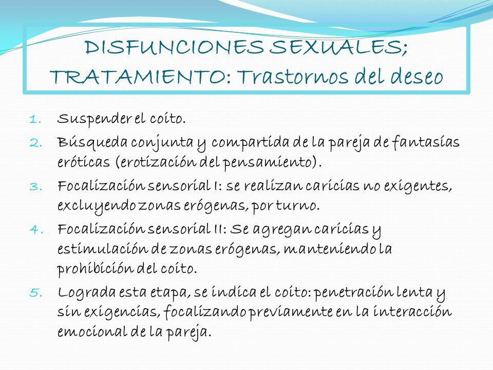 DISFUNCIONES SEXUALES; TRATAMIENTO: Trastornos del deseo 1. Suspender el coito. 2. Búsqueda conjunta y compartida de la pareja de fantasías eróticas (