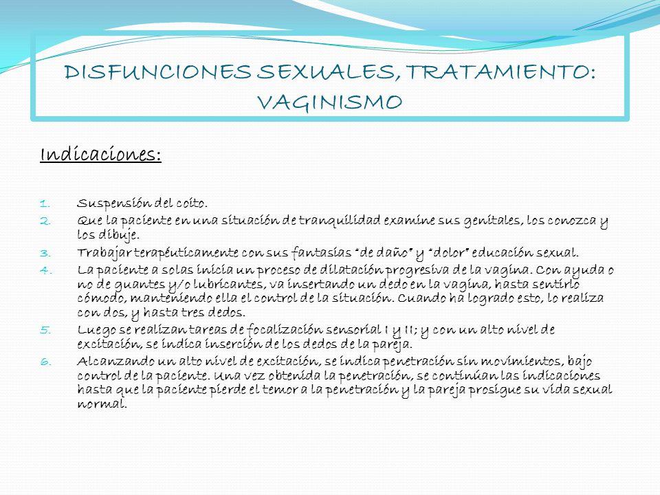 DISFUNCIONES SEXUALES, TRATAMIENTO: VAGINISMO Indicaciones: 1. Suspensión del coito. 2. Que la paciente en una situación de tranquilidad examine sus g