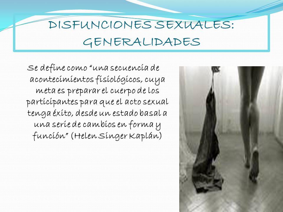 DISFUNCIONES SEXUALES: GENERALIDADES Se define como una secuencia de acontecimientos fisiológicos, cuya meta es preparar el cuerpo de los participante