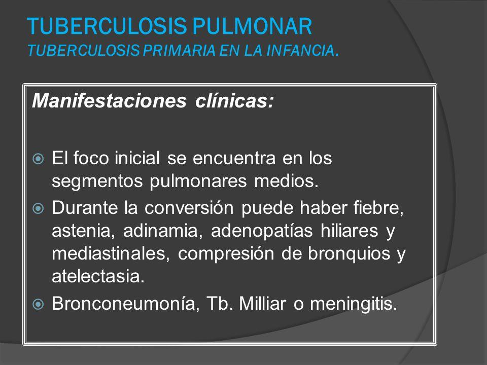 TUBERCULOSIS PULMONAR TUBERCULOSIS PRIMARIA EN LA INFANCIA. Manifestaciones clínicas: El foco inicial se encuentra en los segmentos pulmonares medios.