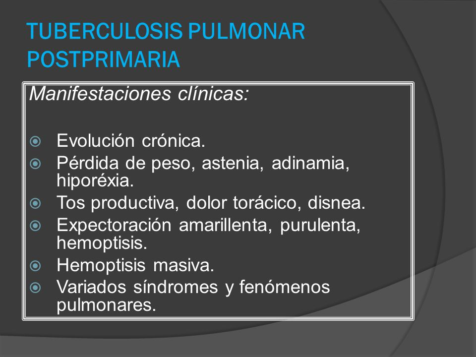 TUBERCULOSIS PULMONAR POSTPRIMARIA Manifestaciones clínicas: Evolución crónica. Pérdida de peso, astenia, adinamia, hiporéxia. Tos productiva, dolor t