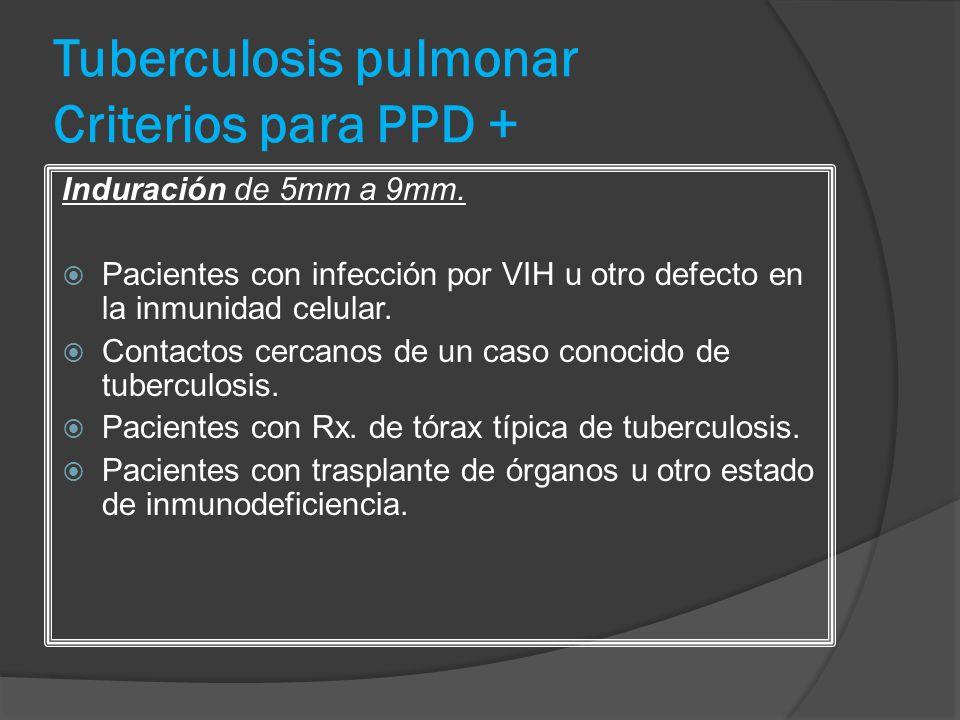 Tuberculosis pulmonar Criterios para PPD + Induración de 5mm a 9mm. Pacientes con infección por VIH u otro defecto en la inmunidad celular. Contactos