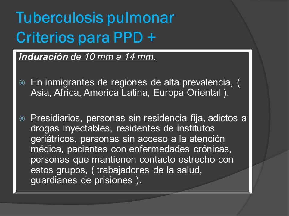 Tuberculosis pulmonar Criterios para PPD + Induración de 10 mm a 14 mm. En inmigrantes de regiones de alta prevalencia, ( Asia, Africa, America Latina