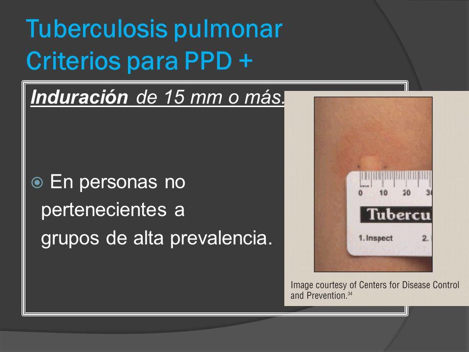 Tuberculosis pulmonar Criterios para PPD + Induración de 15 mm o más. En personas no pertenecientes a grupos de alta prevalencia.