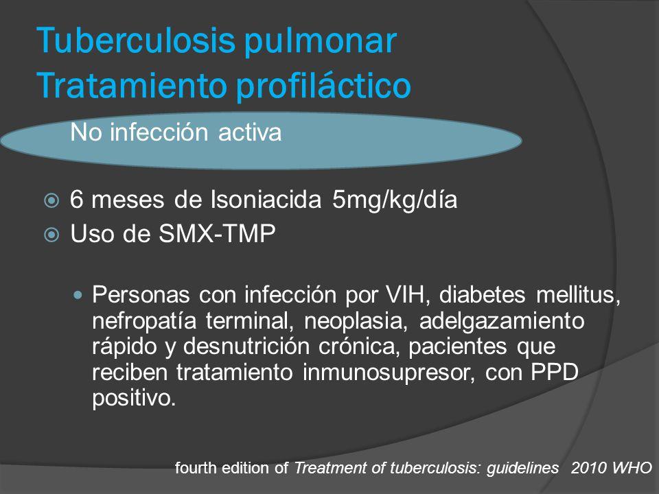 Tuberculosis pulmonar Tratamiento profiláctico No infección activa 6 meses de Isoniacida 5mg/kg/día Uso de SMX-TMP Personas con infección por VIH, diabetes mellitus, nefropatía terminal, neoplasia, adelgazamiento rápido y desnutrición crónica, pacientes que reciben tratamiento inmunosupresor, con PPD positivo.