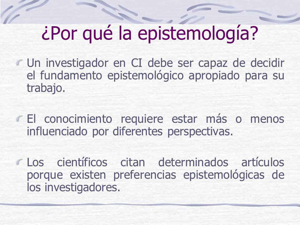 ¿Por qué la epistemología? Un investigador en CI debe ser capaz de decidir el fundamento epistemológico apropiado para su trabajo. El conocimiento req