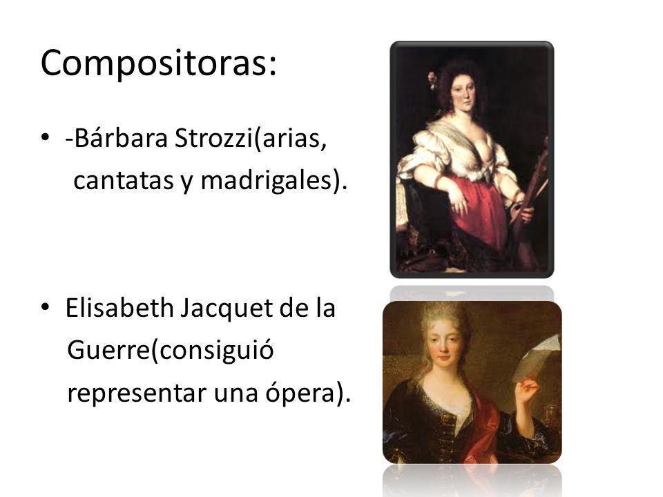 Compositoras: -Bárbara Strozzi(arias, cantatas y madrigales). Elisabeth Jacquet de la Guerre(consiguió representar una ópera).