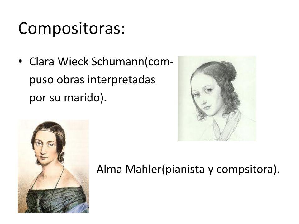 Compositoras: Clara Wieck Schumann(com- puso obras interpretadas por su marido). Alma Mahler(pianista y compsitora).