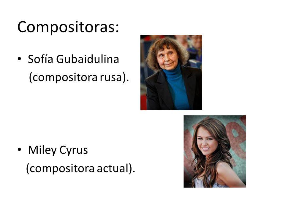 Compositoras: Sofía Gubaidulina (compositora rusa). Miley Cyrus (compositora actual).
