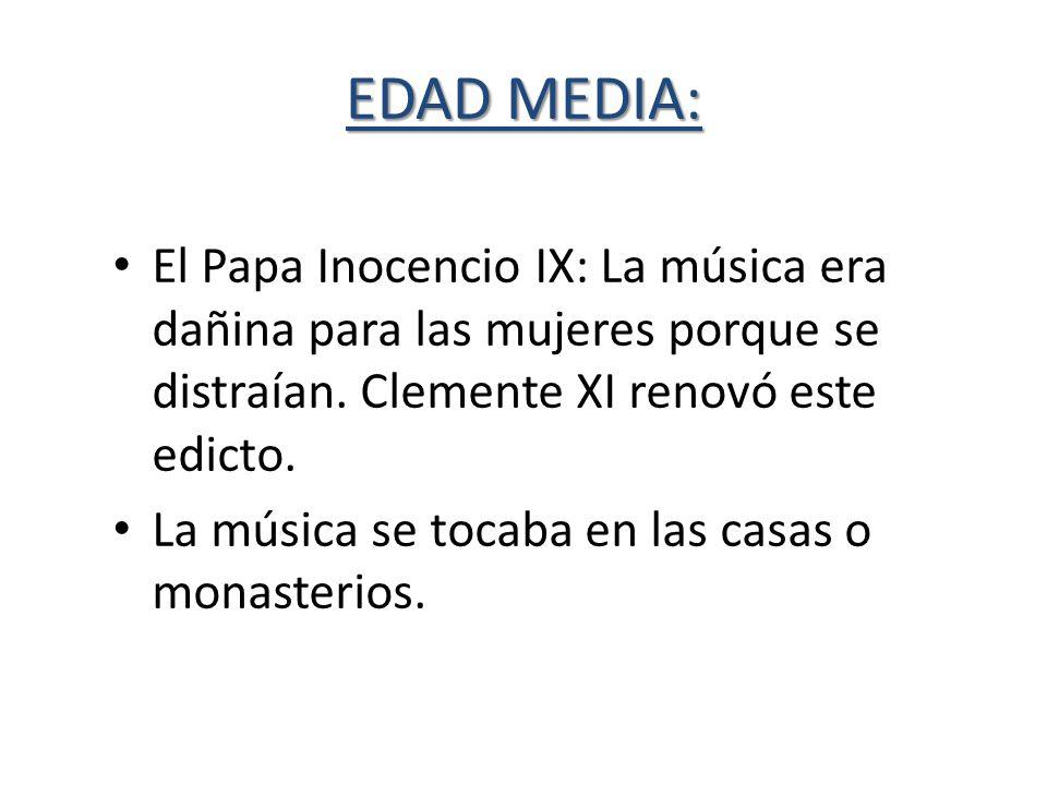 EDAD MEDIA: El Papa Inocencio IX: La música era dañina para las mujeres porque se distraían. Clemente XI renovó este edicto. La música se tocaba en la