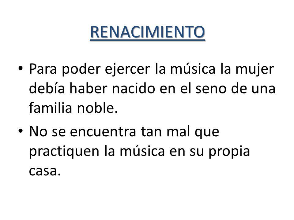 RENACIMIENTO Para poder ejercer la música la mujer debía haber nacido en el seno de una familia noble. No se encuentra tan mal que practiquen la músic