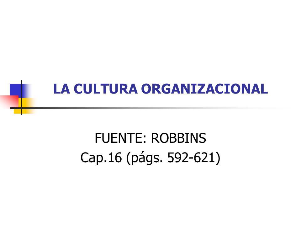 LA CULTURA ORGANIZACIONAL FUENTE: ROBBINS Cap.16 (págs. 592-621)