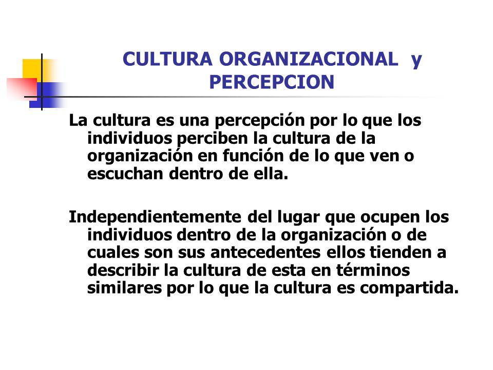 CULTURA ORGANIZACIONAL y PERCEPCION La cultura es una percepción por lo que los individuos perciben la cultura de la organización en función de lo que