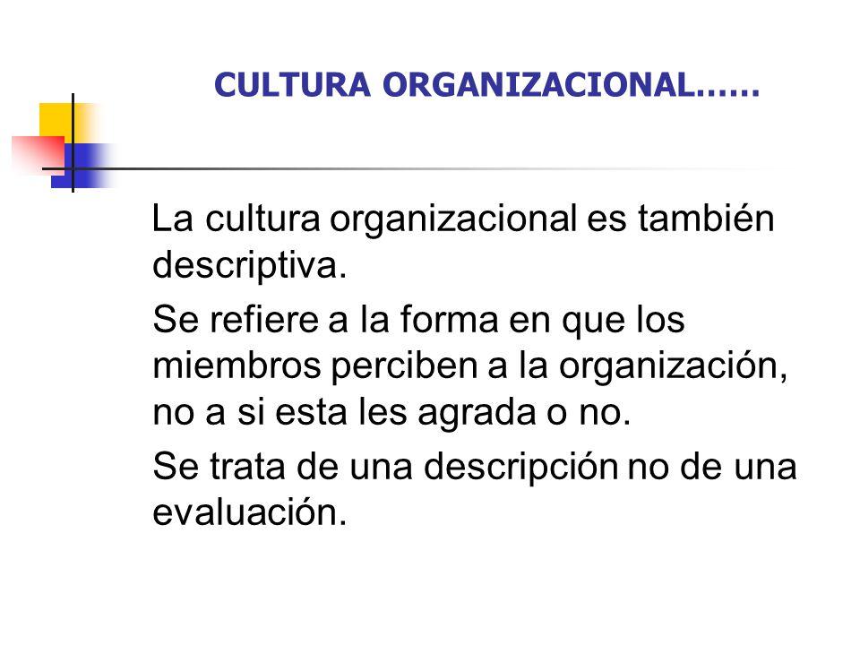 CULTURA ORGANIZACIONAL…… La cultura organizacional es también descriptiva. Se refiere a la forma en que los miembros perciben a la organización, no a