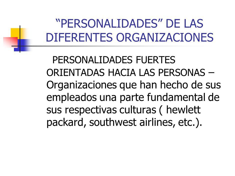 PERSONALIDADES DE LAS DIFERENTES ORGANIZACIONES PERSONALIDADES FUERTES ORIENTADAS HACIA LAS PERSONAS – Organizaciones que han hecho de sus empleados u