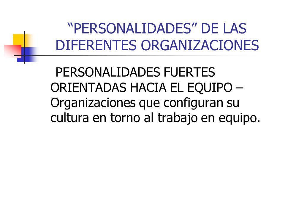 PERSONALIDADES DE LAS DIFERENTES ORGANIZACIONES PERSONALIDADES FUERTES ORIENTADAS HACIA EL EQUIPO – Organizaciones que configuran su cultura en torno