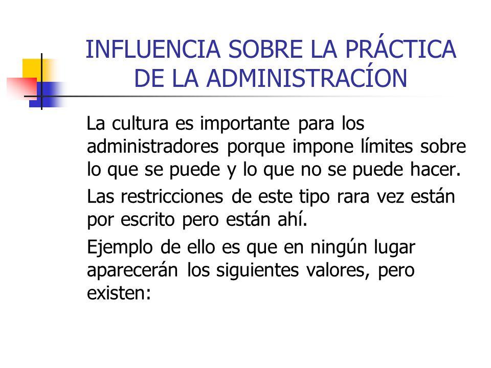 INFLUENCIA SOBRE LA PRÁCTICA DE LA ADMINISTRACÍON La cultura es importante para los administradores porque impone límites sobre lo que se puede y lo q