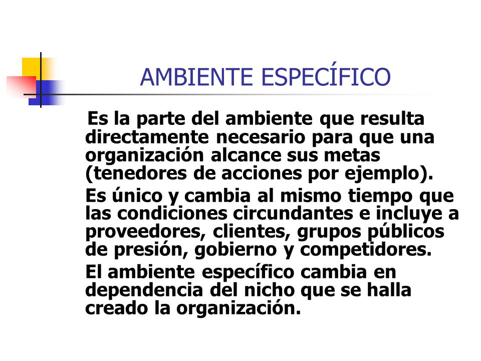 AMBIENTE ESPECÍFICO Es la parte del ambiente que resulta directamente necesario para que una organización alcance sus metas (tenedores de acciones por
