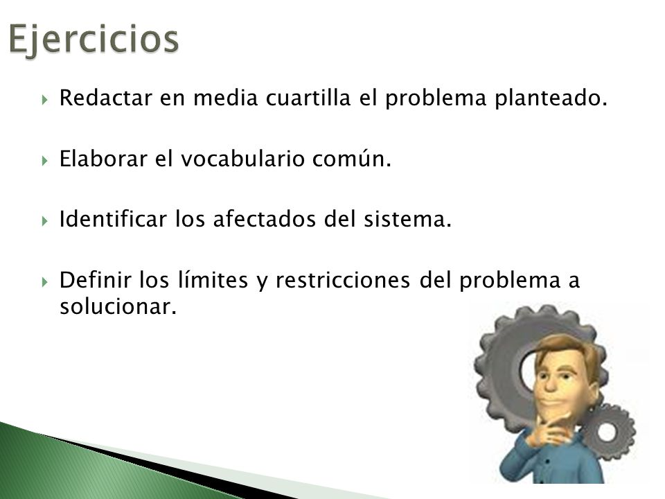Redactar en media cuartilla el problema planteado. Elaborar el vocabulario común. Identificar los afectados del sistema. Definir los límites y restric