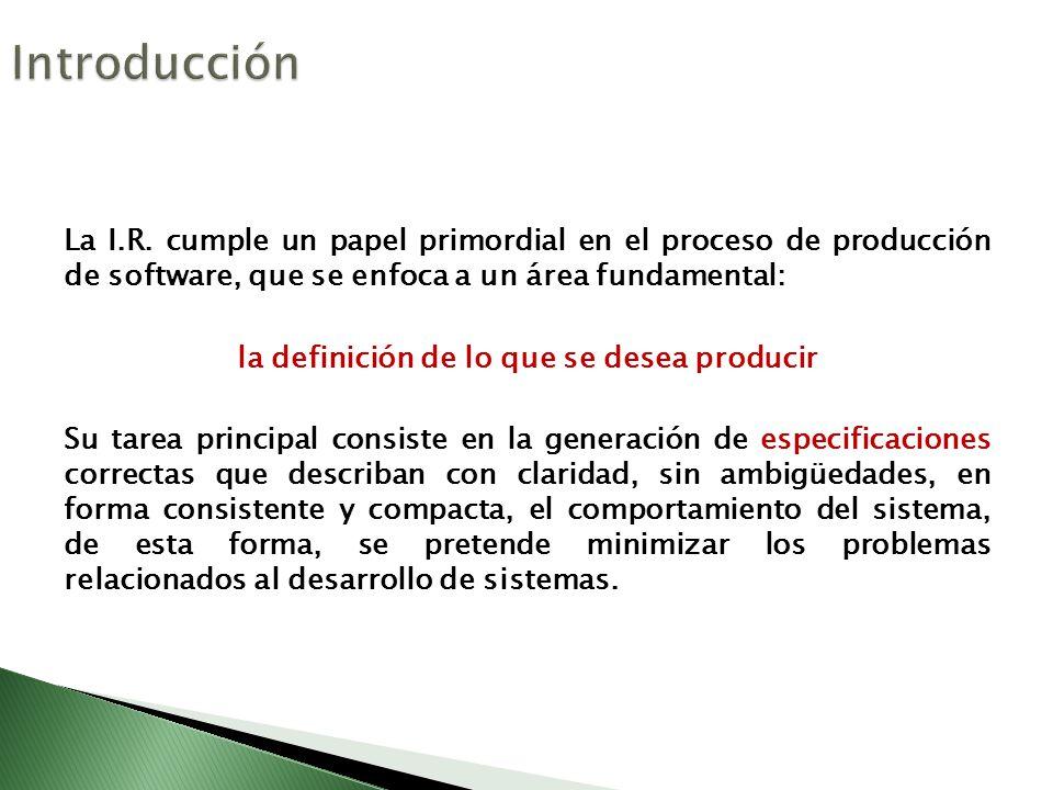 La I.R. cumple un papel primordial en el proceso de producción de software, que se enfoca a un área fundamental: la definición de lo que se desea prod