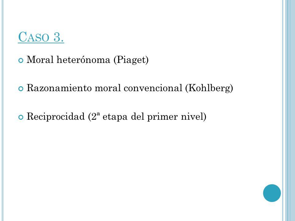 C ASO 3. Moral heterónoma (Piaget) Razonamiento moral convencional (Kohlberg) Reciprocidad (2ª etapa del primer nivel)