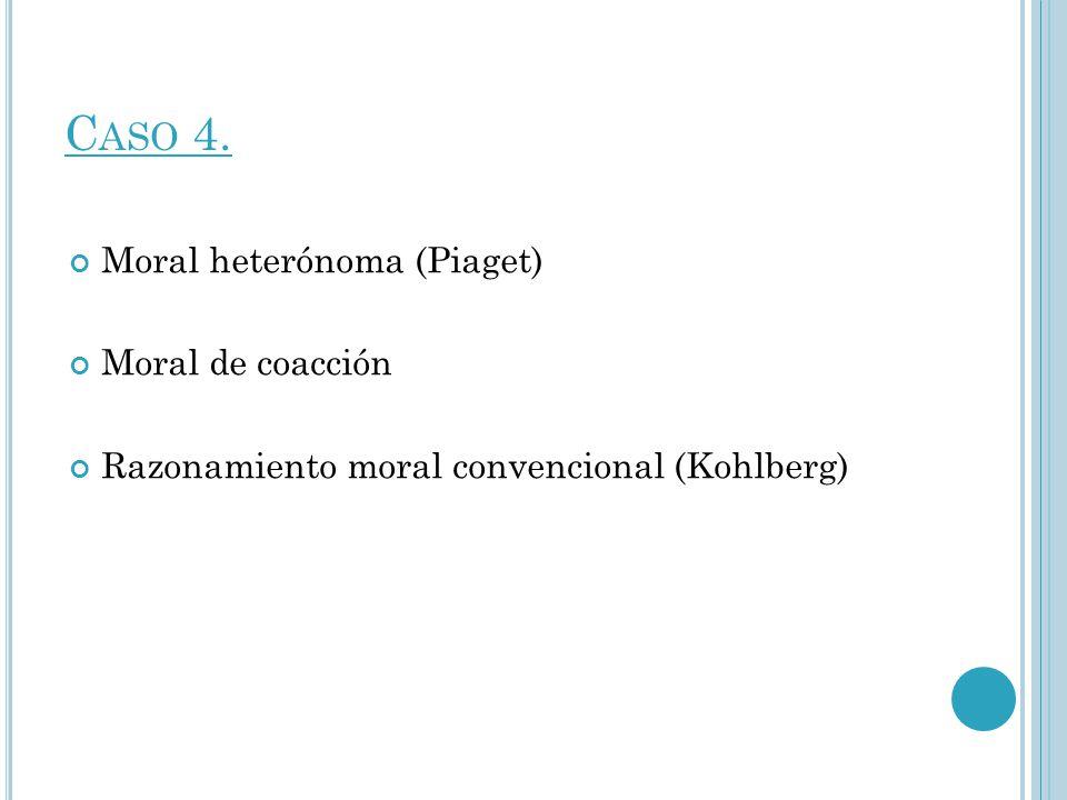 C ASO 4. Moral heterónoma (Piaget) Moral de coacción Razonamiento moral convencional (Kohlberg)