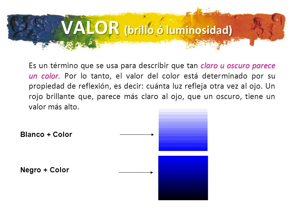 VALOR (brillo ó luminosidad) claro u oscuro parece un color. Es un término que se usa para describir que tan claro u oscuro parece un color. Por lo ta