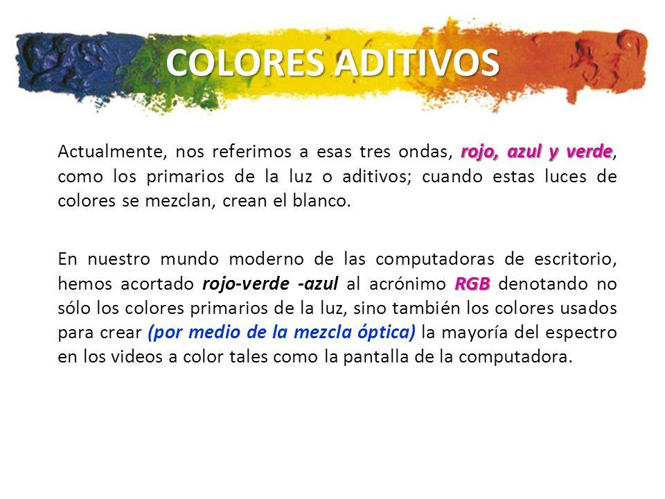 COLORES ADITIVOS rojo, azul y verde Actualmente, nos referimos a esas tres ondas, rojo, azul y verde, como los primarios de la luz o aditivos; cuando estas luces de colores se mezclan, crean el blanco.