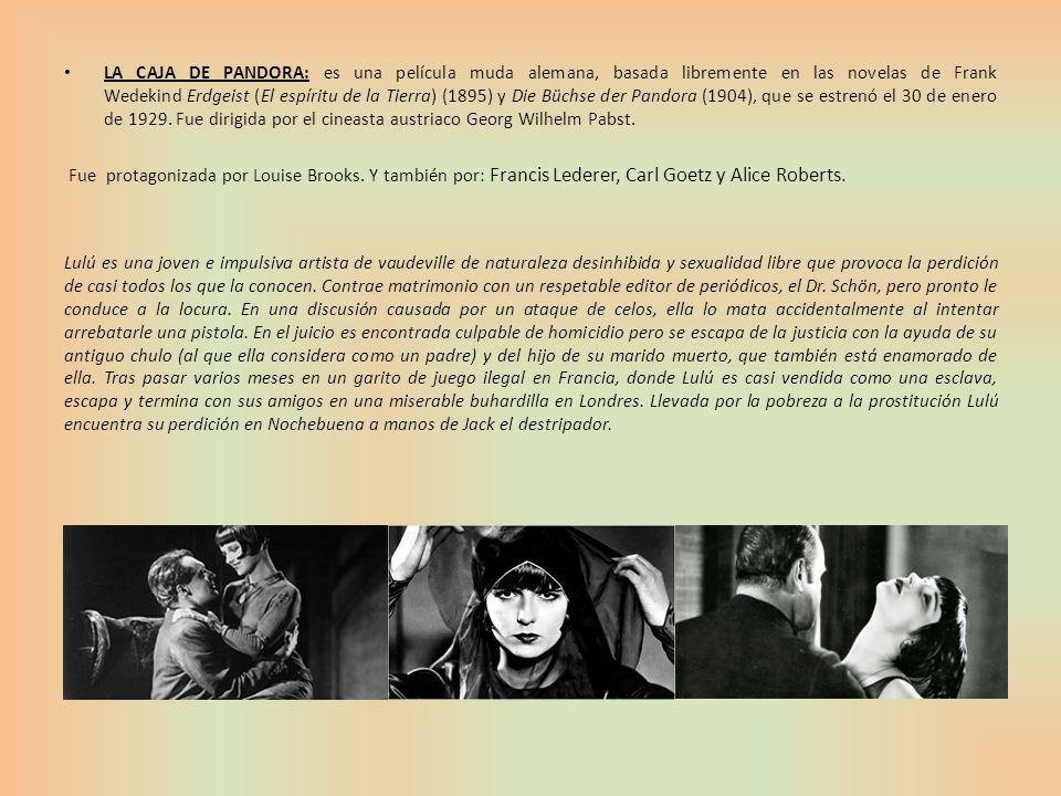 LA CAJA DE PANDORA: es una película muda alemana, basada libremente en las novelas de Frank Wedekind Erdgeist (El espíritu de la Tierra) (1895) y Die