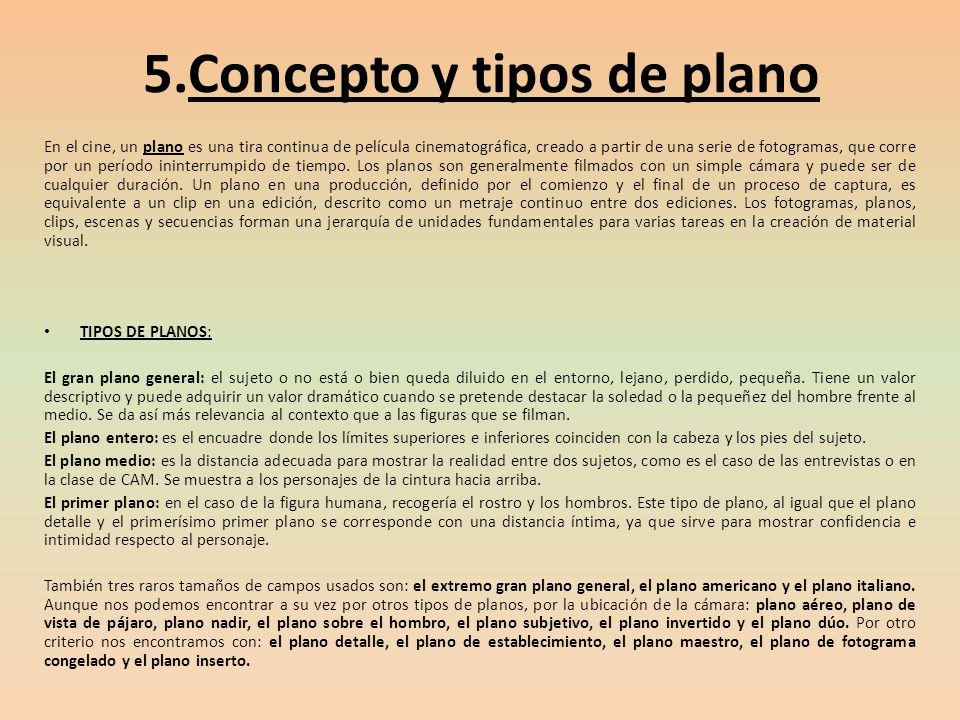 5.Concepto y tipos de plano En el cine, un plano es una tira continua de película cinematográfica, creado a partir de una serie de fotogramas, que cor