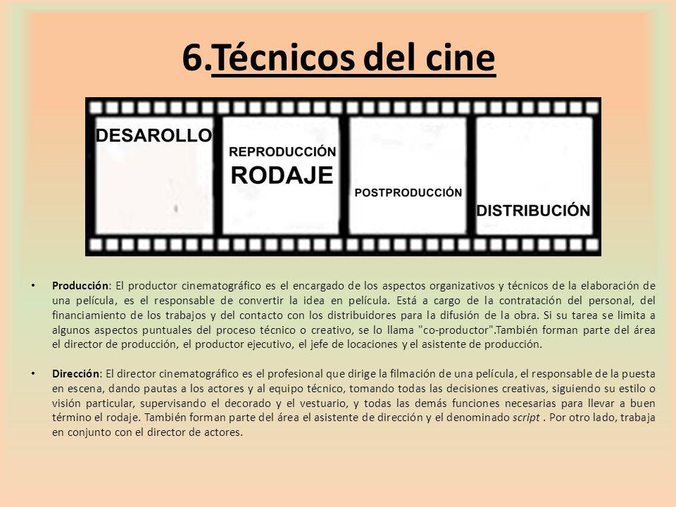 6.Técnicos del cine Producción: El productor cinematográfico es el encargado de los aspectos organizativos y técnicos de la elaboración de una películ